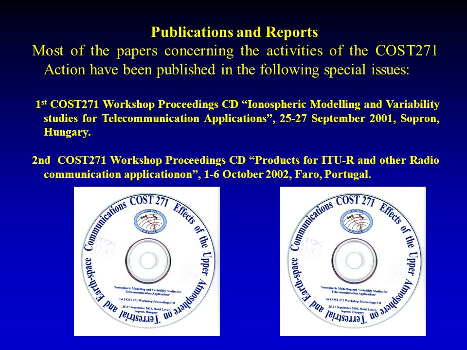 Publications and Reports Most of the papers concerning the activities of the COST271 Action have been published in the following special issues: 1 st COST271 Workshop Proceedings CD Ionospheric Modelling and Variability studies for Telecommunication Applications, 25-27 September 2001, Sopron, Hungary.