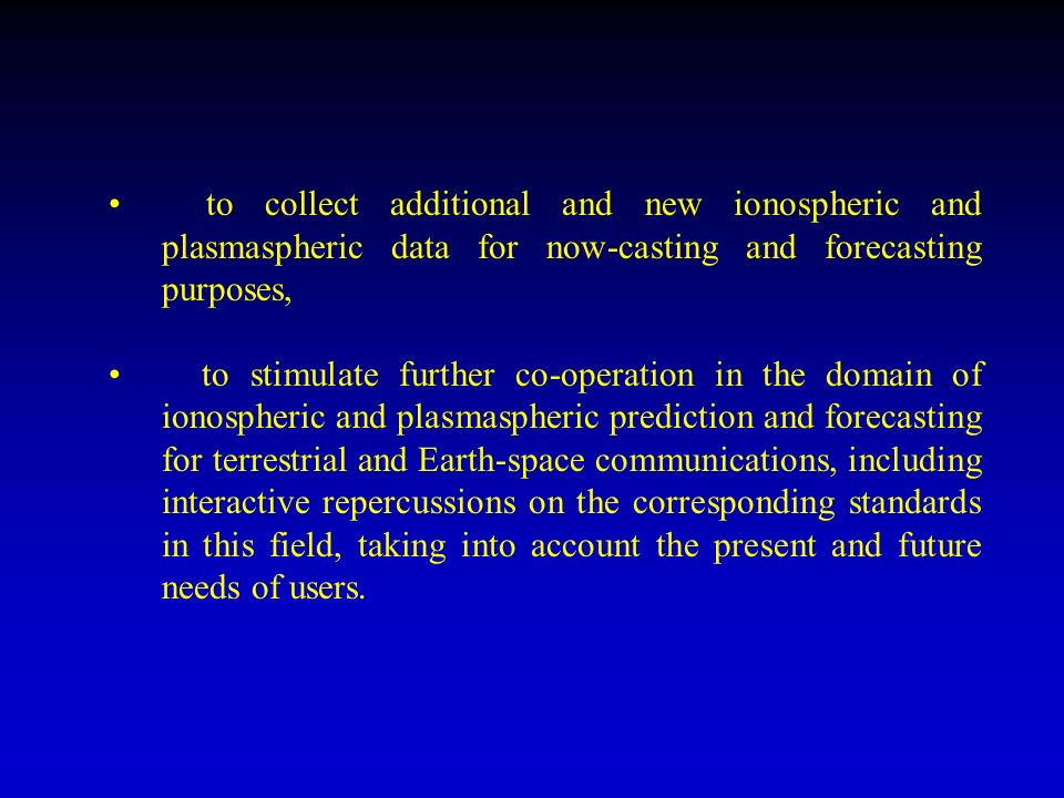 to collect additional and new ionospheric and plasmaspheric data for now-casting and forecasting purposes, to stimulate further co-operation in the domain of ionospheric and plasmaspheric prediction and forecasting for terrestrial and Earth-space communications, including interactive repercussions on the corresponding standards in this field, taking into account the present and future needs of users.