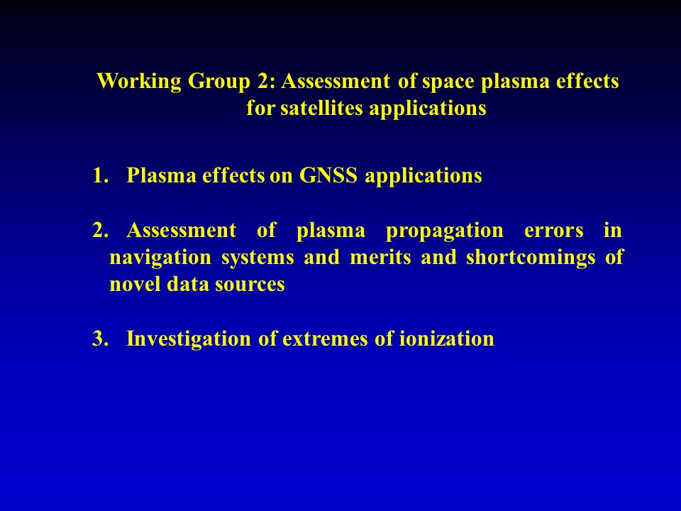 Working Group 2: Assessment of space plasma effects for satellites applications 1.Plasma effects on GNSS applications 2.Assessment of plasma propagation errors in navigation systems and merits and shortcomings of novel data sources 3.Investigation of extremes of ionization