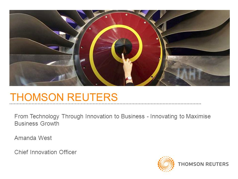 THOMSON REUTERS From Technology Through Innovation to Business - Innovating to Maximise Business Growth Amanda West Chief Innovation Officer