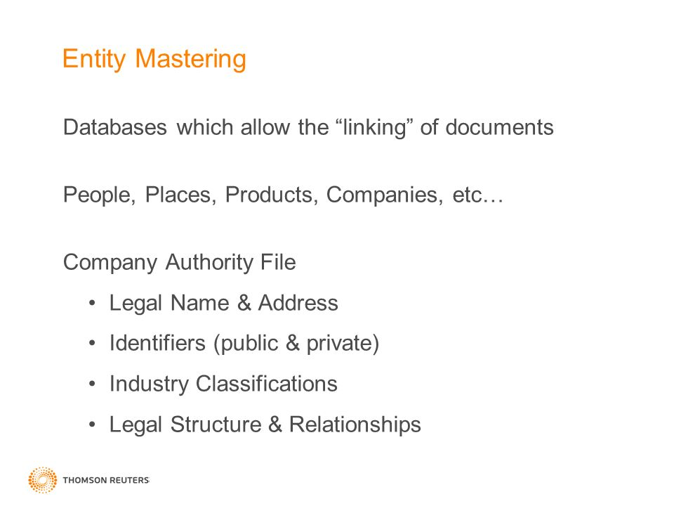 Entity Mastering Databases which allow the linking of documents People, Places, Products, Companies, etc… Company Authority File Legal Name & Address Identifiers (public & private) Industry Classifications Legal Structure & Relationships