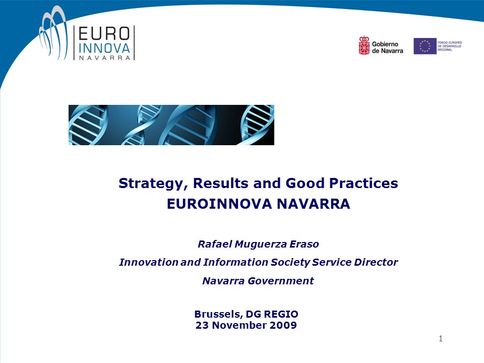 1 Strategy, Results and Good Practices EUROINNOVA NAVARRA Rafael Muguerza Eraso Innovation and Information Society Service Director Navarra Government
