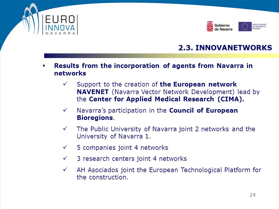 24 Results from the incorporation of agents from Navarra in networks Support to the creation of the European network NAVENET (Navarra Vector Network Development) lead by the Center for Applied Medical Research (CIMA).
