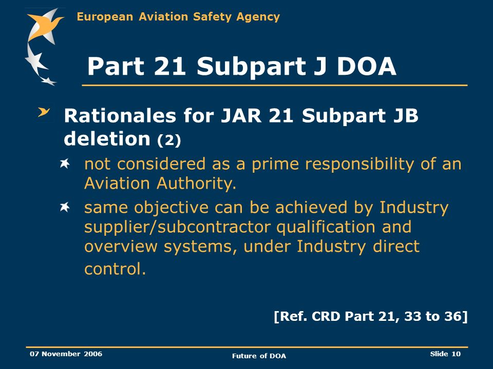 European Aviation Safety Agency 07 November 2006 Future of DOA Slide 10 Part 21 Subpart J DOA Rationales for JAR 21 Subpart JB deletion (2) not considered as a prime responsibility of an Aviation Authority.