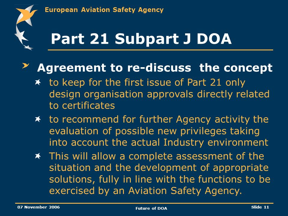 European Aviation Safety Agency 07 November 2006 Future of DOA Slide 11 Part 21 Subpart J DOA Agreement to re-discuss the concept to keep for the first issue of Part 21 only design organisation approvals directly related to certificates to recommend for further Agency activity the evaluation of possible new privileges taking into account the actual Industry environment This will allow a complete assessment of the situation and the development of appropriate solutions, fully in line with the functions to be exercised by an Aviation Safety Agency.
