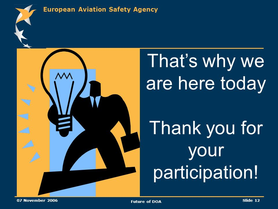 European Aviation Safety Agency 07 November 2006 Future of DOA Slide 12 Thats why we are here today Thank you for your participation!