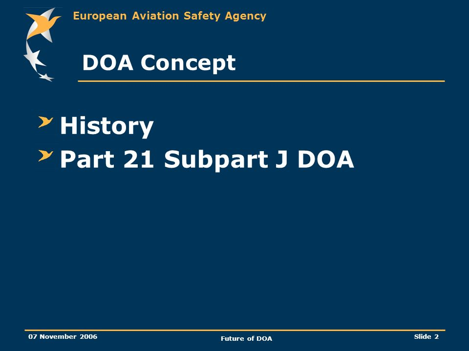 European Aviation Safety Agency 07 November 2006 Future of DOA Slide 2 DOA Concept History Part 21 Subpart J DOA