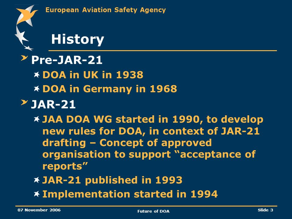 European Aviation Safety Agency 07 November 2006 Future of DOA Slide 3 History Pre-JAR-21 DOA in UK in 1938 DOA in Germany in 1968 JAR-21 JAA DOA WG started in 1990, to develop new rules for DOA, in context of JAR-21 drafting – Concept of approved organisation to support acceptance of reports JAR-21 published in 1993 Implementation started in 1994