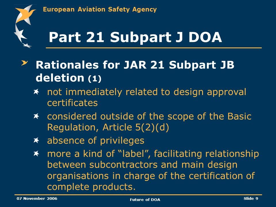European Aviation Safety Agency 07 November 2006 Future of DOA Slide 9 Part 21 Subpart J DOA Rationales for JAR 21 Subpart JB deletion (1) not immediately related to design approval certificates considered outside of the scope of the Basic Regulation, Article 5(2)(d) absence of privileges more a kind of label, facilitating relationship between subcontractors and main design organisations in charge of the certification of complete products.