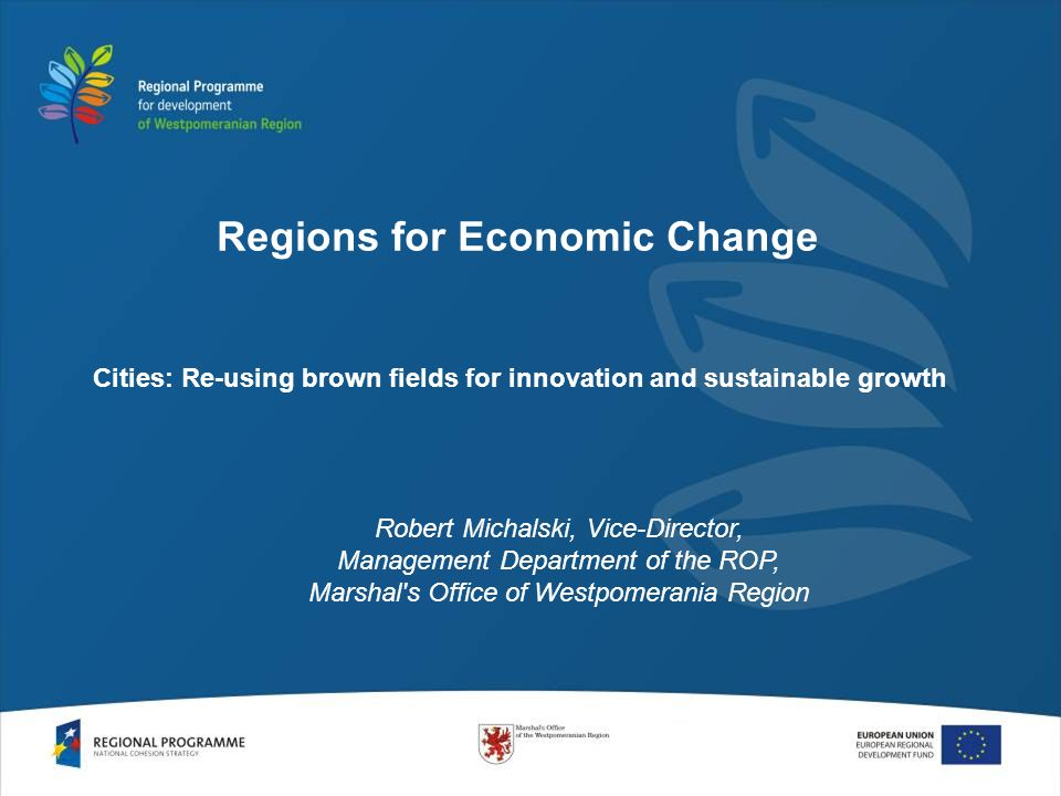 Cities: Re-using brown fields for innovation and sustainable growth Robert Michalski, Vice-Director, Management Department of the ROP, Marshal s Office of Westpomerania Region Regions for Economic Change