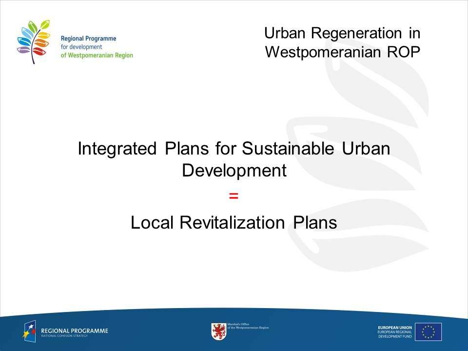 Integrated Plans for Sustainable Urban Development = Local Revitalization Plans Urban Regeneration in Westpomeranian ROP