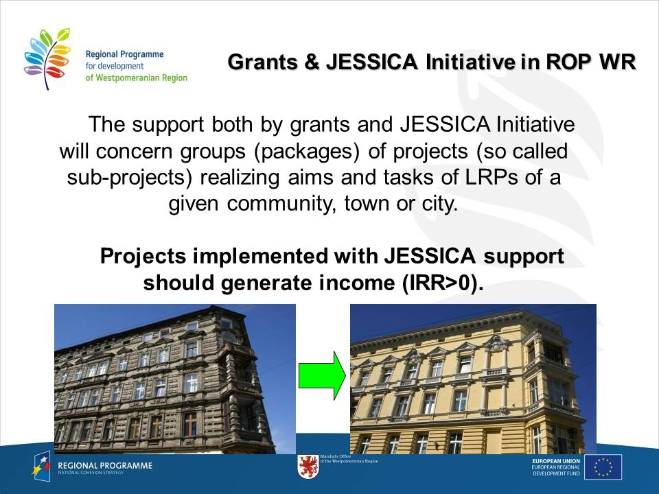 Grants & JESSICA Initiative in ROP WR The support both by grants and JESSICA Initiative will concern groups (packages) of projects (so called sub-projects) realizing aims and tasks of LRPs of a given community, town or city.