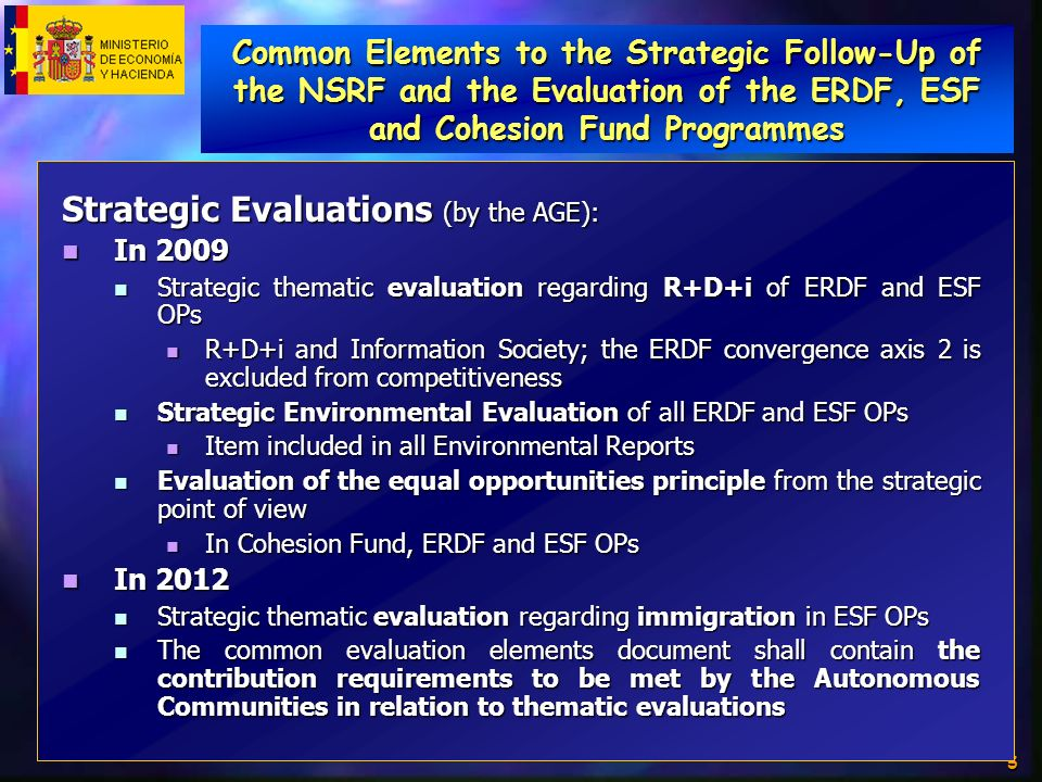 5 Strategic Evaluations (by the AGE): In 2009 In 2009 Strategic thematic evaluation regarding R+D+i of ERDF and ESF OPs Strategic thematic evaluation regarding R+D+i of ERDF and ESF OPs R+D+i and Information Society; the ERDF convergence axis 2 is excluded from competitiveness R+D+i and Information Society; the ERDF convergence axis 2 is excluded from competitiveness Strategic Environmental Evaluation of all ERDF and ESF OPs Strategic Environmental Evaluation of all ERDF and ESF OPs Item included in all Environmental Reports Item included in all Environmental Reports Evaluation of the equal opportunities principle from the strategic point of view Evaluation of the equal opportunities principle from the strategic point of view In Cohesion Fund, ERDF and ESF OPs In Cohesion Fund, ERDF and ESF OPs In 2012 In 2012 Strategic thematic evaluation regarding immigration in ESF OPs Strategic thematic evaluation regarding immigration in ESF OPs The common evaluation elements document shall contain the contribution requirements to be met by the Autonomous Communities in relation to thematic evaluations The common evaluation elements document shall contain the contribution requirements to be met by the Autonomous Communities in relation to thematic evaluations Common Elements to the Strategic Follow-Up of the NSRF and the Evaluation of the ERDF, ESF and Cohesion Fund Programmes