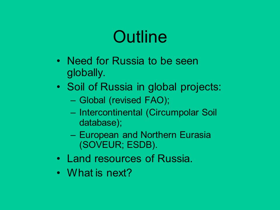 Outline Need for Russia to be seen globally. Soil of Russia in global projects: –Global (revised FAO); –Intercontinental (Circumpolar Soil database);