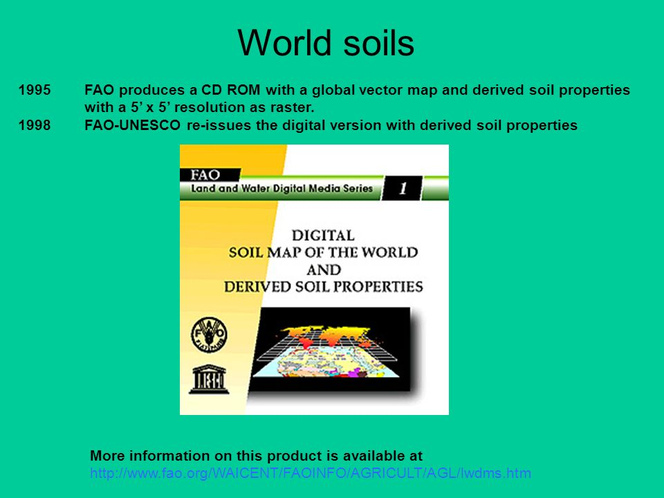 1995FAO produces a CD ROM with a global vector map and derived soil properties with a 5 x 5 resolution as raster. 1998FAO-UNESCO re-issues the digital