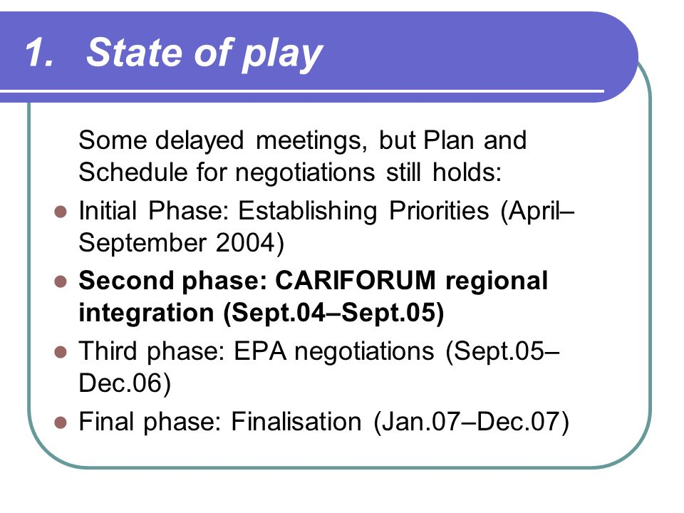 1.State of play Some delayed meetings, but Plan and Schedule for negotiations still holds: Initial Phase: Establishing Priorities (April– September 2004) Second phase: CARIFORUM regional integration (Sept.04–Sept.05) Third phase: EPA negotiations (Sept.05– Dec.06) Final phase: Finalisation (Jan.07–Dec.07)