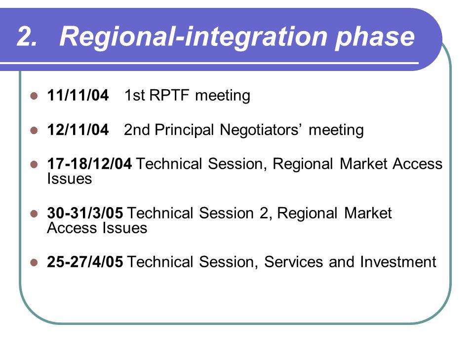 2.Regional-integration phase 11/11/041st RPTF meeting 12/11/042nd Principal Negotiators meeting 17-18/12/04 Technical Session, Regional Market Access Issues 30-31/3/05 Technical Session 2, Regional Market Access Issues 25-27/4/05 Technical Session, Services and Investment