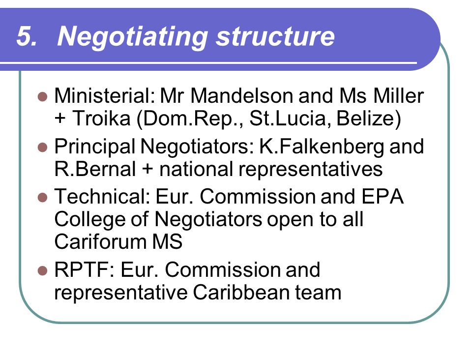 5.Negotiating structure Ministerial: Mr Mandelson and Ms Miller + Troika (Dom.Rep., St.Lucia, Belize) Principal Negotiators: K.Falkenberg and R.Bernal + national representatives Technical: Eur.