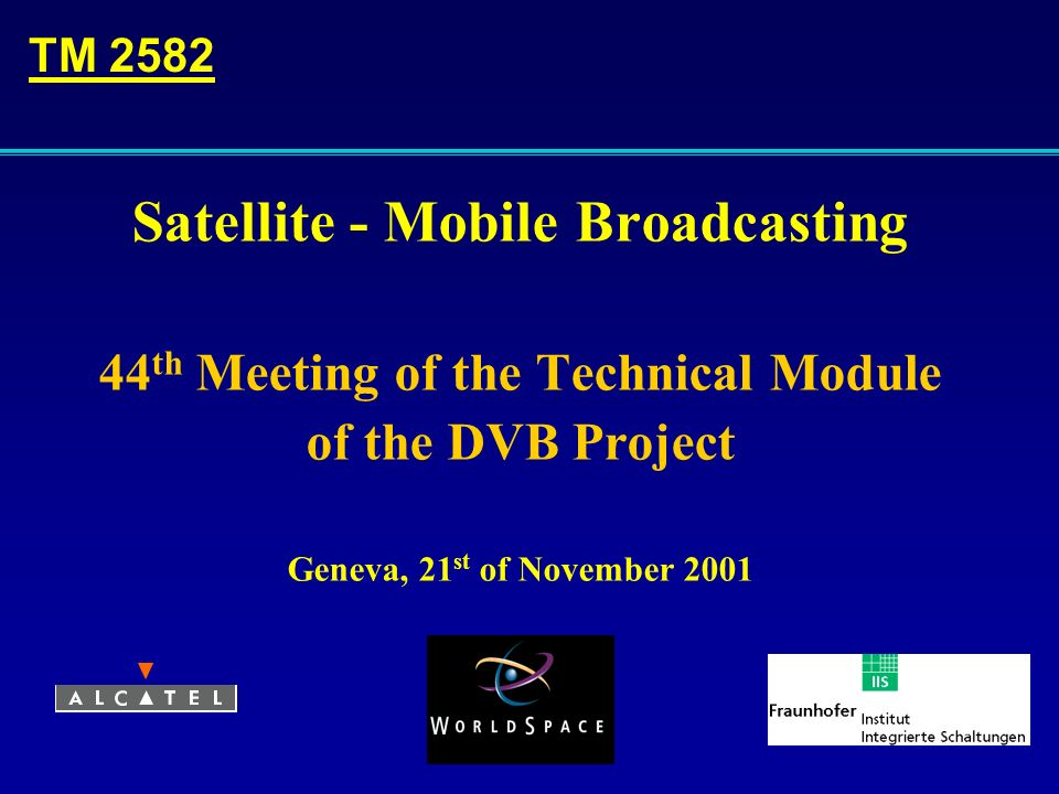 Satellite - Mobile Broadcasting 44 th Meeting of the Technical Module of the DVB Project Geneva, 21 st of November 2001 TM 2582