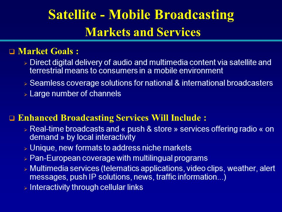 Market Goals : Direct digital delivery of audio and multimedia content via satellite and terrestrial means to consumers in a mobile environment Seamle