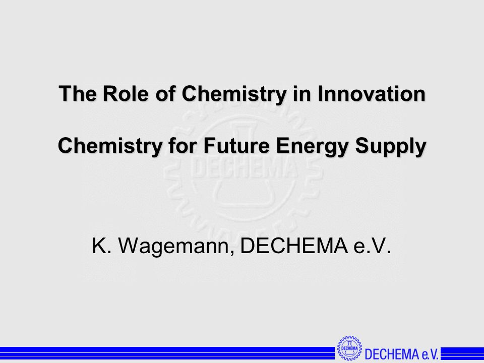 The Role of Chemistry in Innovation Chemistry for Future Energy Supply K. Wagemann, DECHEMA e.V.