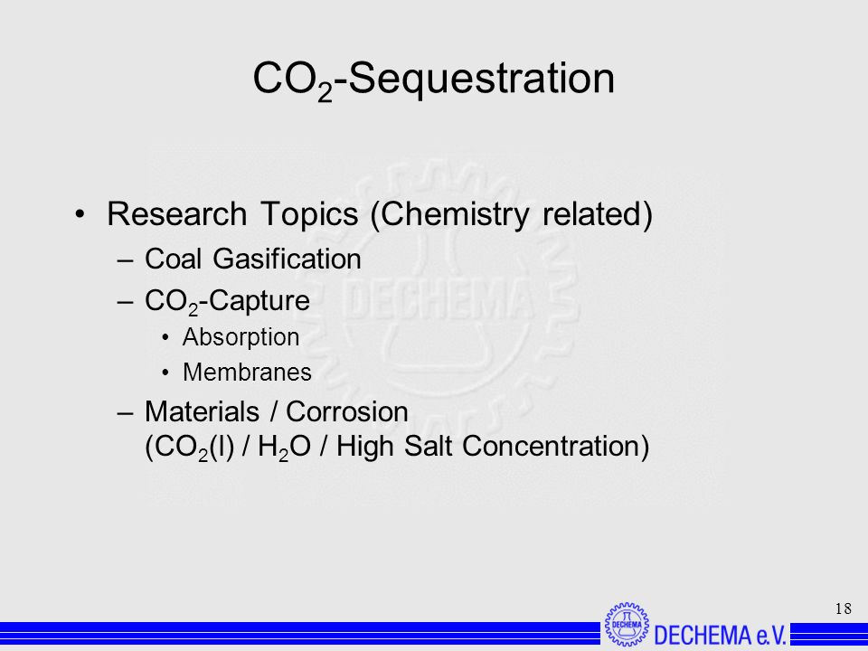 18 CO 2 -Sequestration Research Topics (Chemistry related) –Coal Gasification –CO 2 -Capture Absorption Membranes –Materials / Corrosion (CO 2 (l) / H 2 O / High Salt Concentration)
