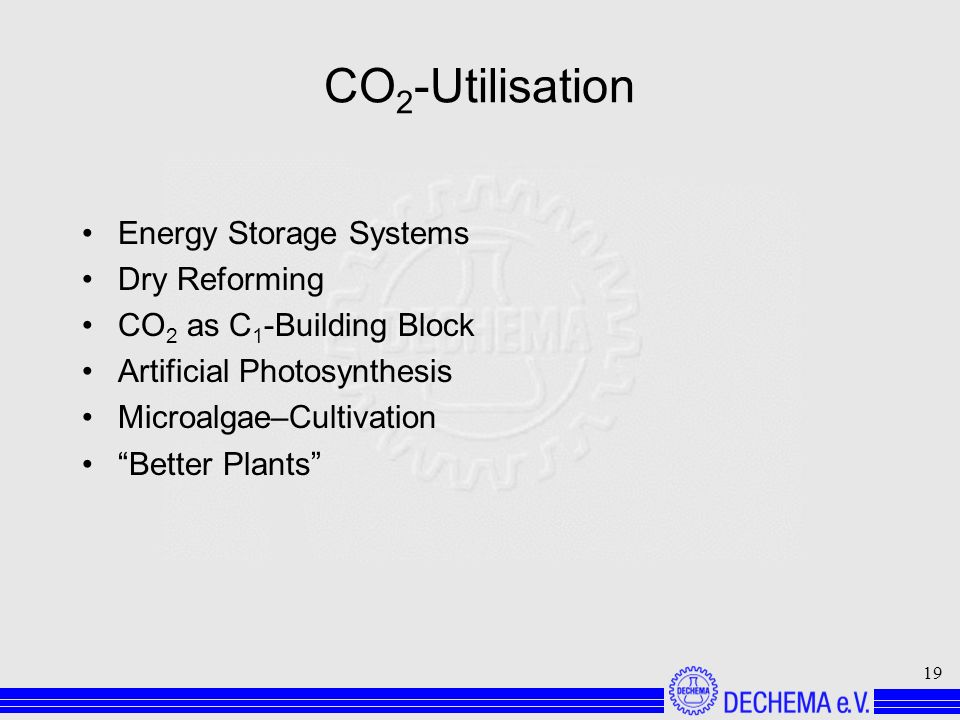 19 CO 2 -Utilisation Energy Storage Systems Dry Reforming CO 2 as C 1 -Building Block Artificial Photosynthesis Microalgae–Cultivation Better Plants