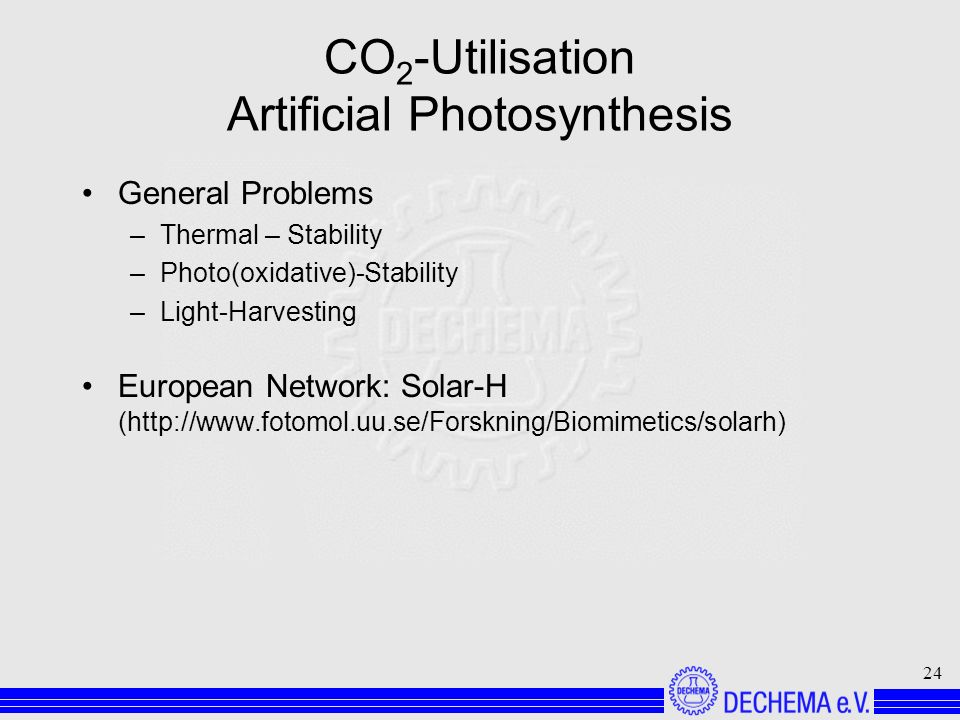 24 CO 2 -Utilisation Artificial Photosynthesis General Problems –Thermal – Stability –Photo(oxidative)-Stability –Light-Harvesting European Network: Solar-H (http://www.fotomol.uu.se/Forskning/Biomimetics/solarh)