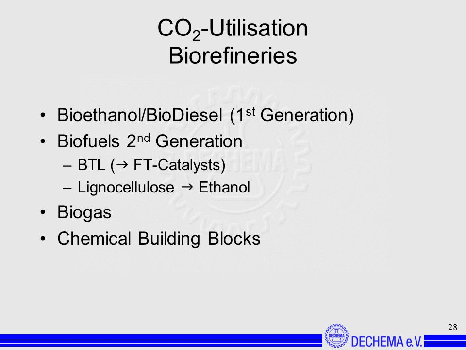 28 CO 2 -Utilisation Biorefineries Bioethanol/BioDiesel (1 st Generation) Biofuels 2 nd Generation –BTL ( FT-Catalysts) –Lignocellulose Ethanol Biogas Chemical Building Blocks