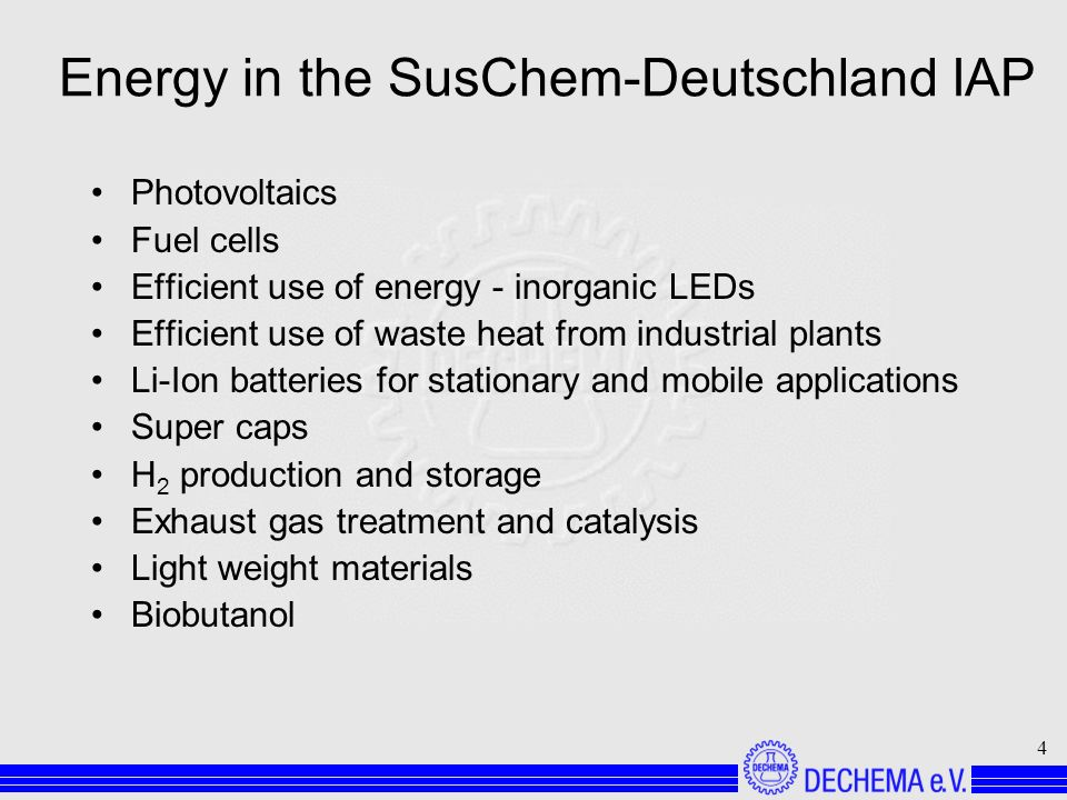 4 Energy in the SusChem-Deutschland IAP Photovoltaics Fuel cells Efficient use of energy - inorganic LEDs Efficient use of waste heat from industrial plants Li-Ion batteries for stationary and mobile applications Super caps H 2 production and storage Exhaust gas treatment and catalysis Light weight materials Biobutanol