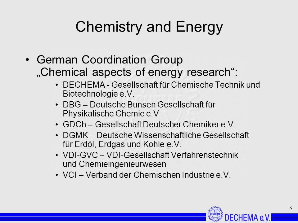 5 Chemistry and Energy German Coordination Group Chemical aspects of energy research: DECHEMA - Gesellschaft für Chemische Technik und Biotechnologie e.V.