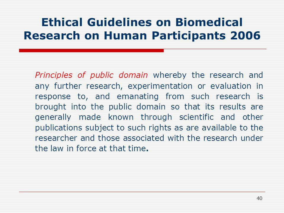 40 Ethical Guidelines on Biomedical Research on Human Participants 2006 Principles of public domain whereby the research and any further research, exp