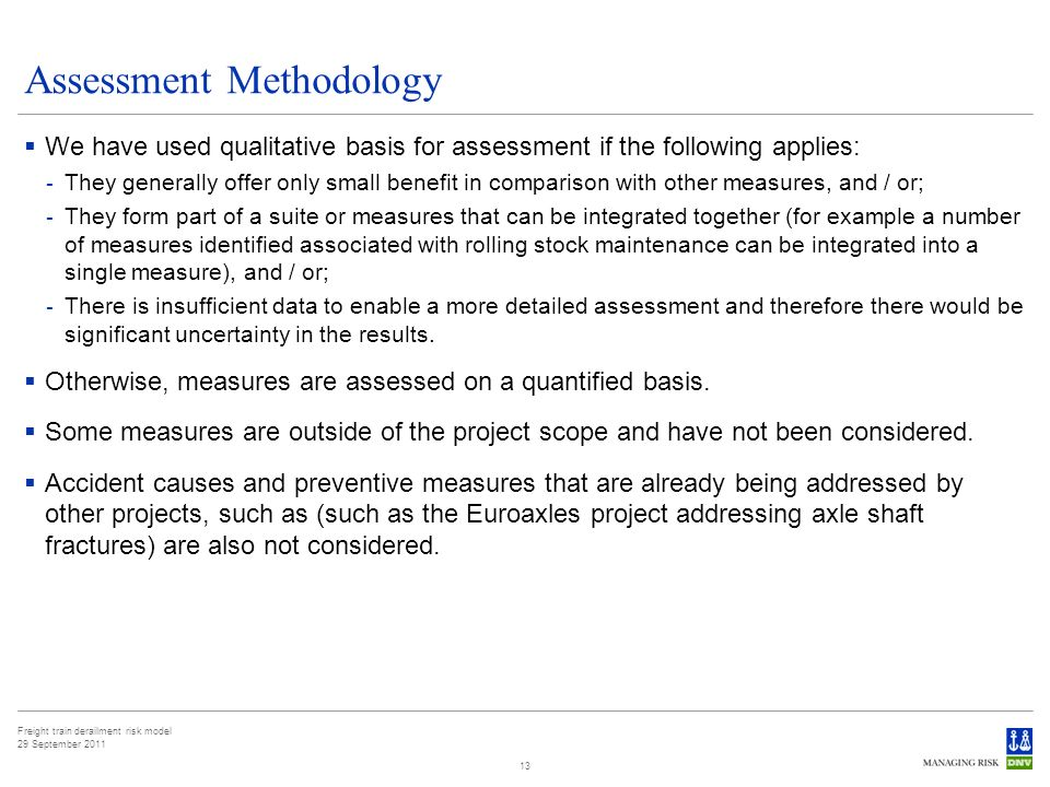 Freight train derailment risk model 29 September 2011 Assessment Methodology We have used qualitative basis for assessment if the following applies: - They generally offer only small benefit in comparison with other measures, and / or; - They form part of a suite or measures that can be integrated together (for example a number of measures identified associated with rolling stock maintenance can be integrated into a single measure), and / or; - There is insufficient data to enable a more detailed assessment and therefore there would be significant uncertainty in the results.