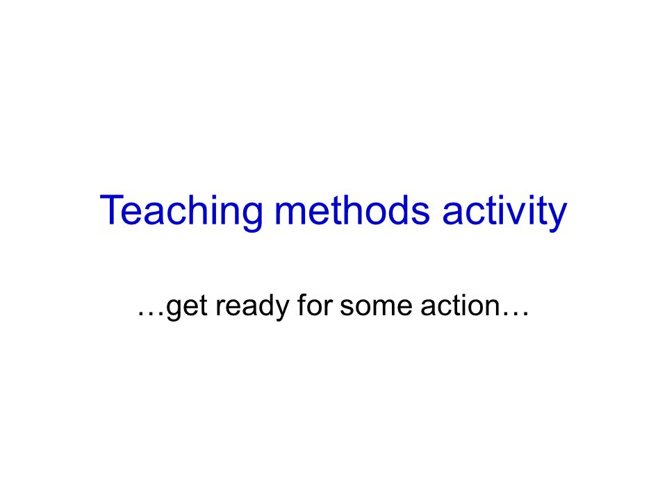 Teaching methods activity …get ready for some action…