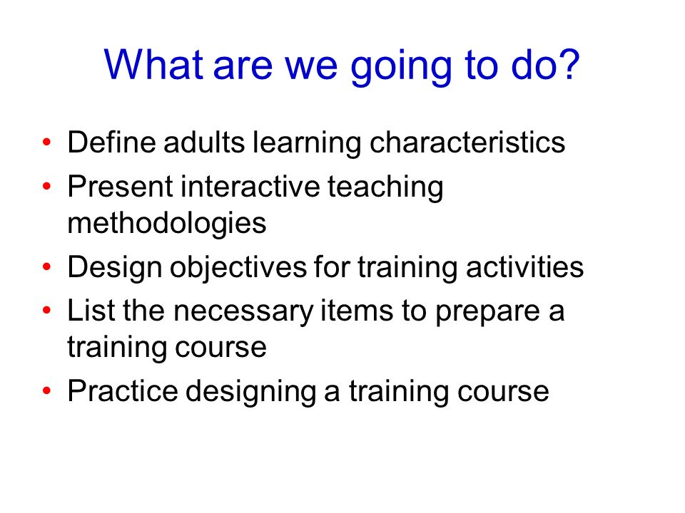 What are we going to do? Define adults learning characteristics Present interactive teaching methodologies Design objectives for training activities L