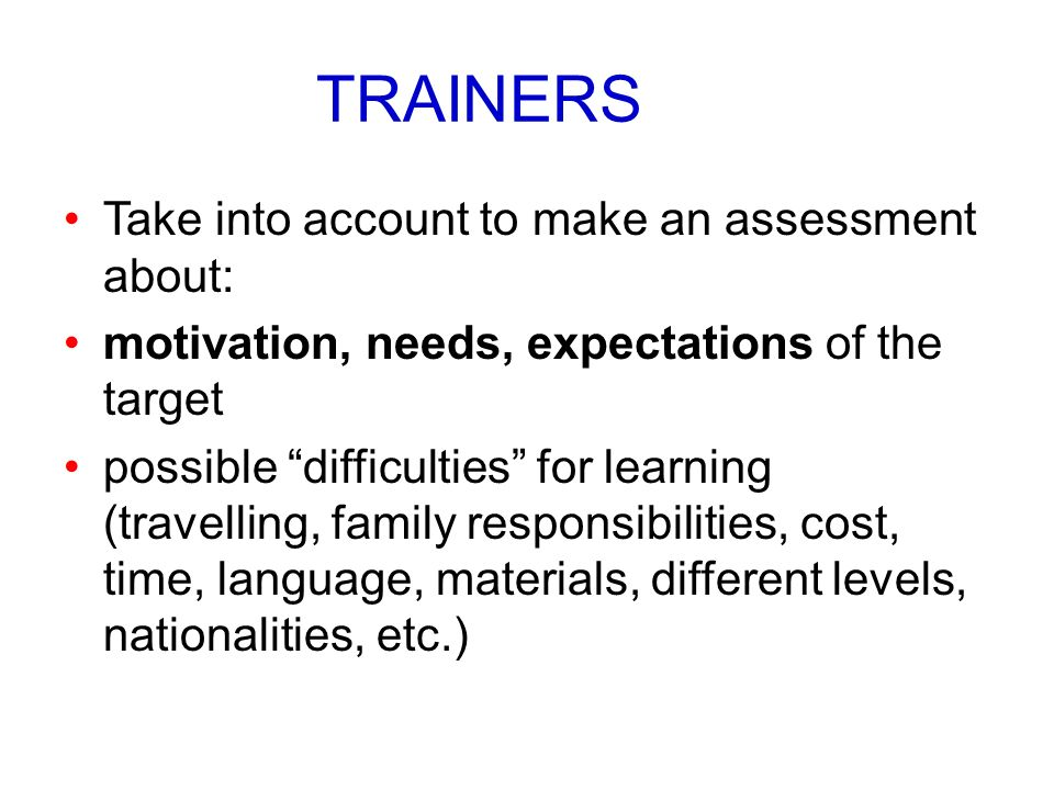 TRAINERS Take into account to make an assessment about: motivation, needs, expectations of the target possible difficulties for learning (travelling,