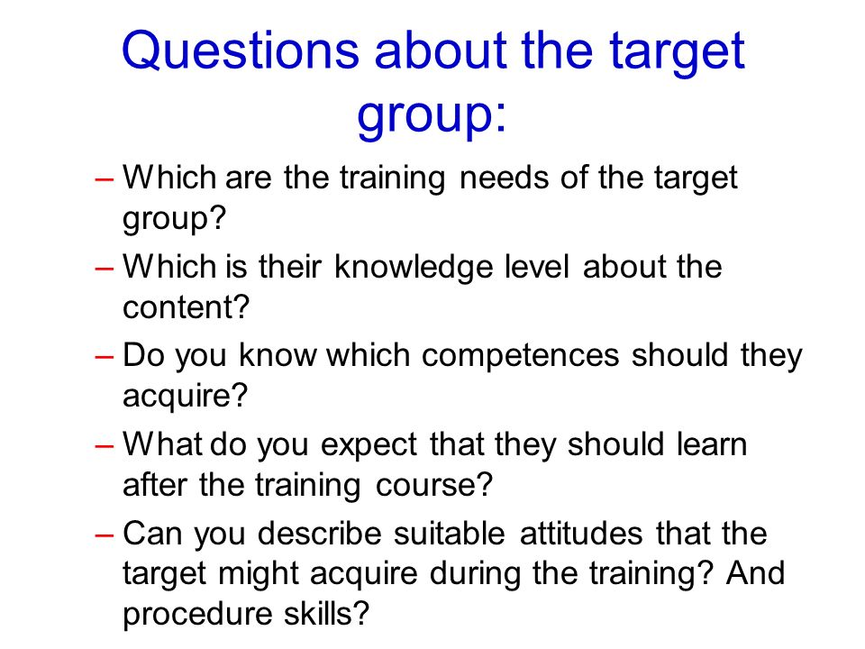 Questions about the target group: –Which are the training needs of the target group? –Which is their knowledge level about the content? –Do you know w