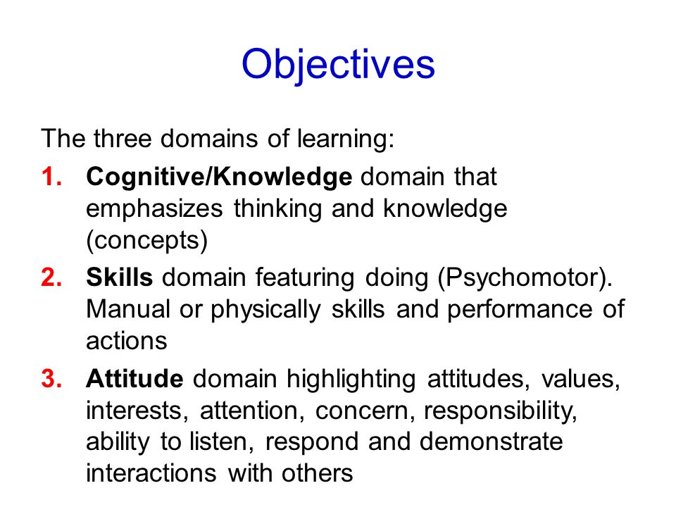 Objectives The three domains of learning: 1.Cognitive/Knowledge domain that emphasizes thinking and knowledge (concepts) 2.Skills domain featuring doi