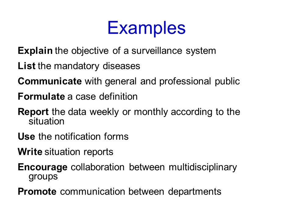 Examples Explain the objective of a surveillance system List the mandatory diseases Communicate with general and professional public Formulate a case