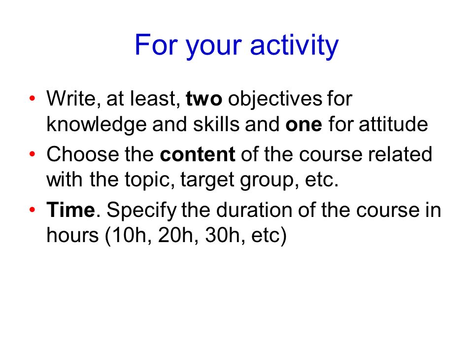 For your activity Write, at least, two objectives for knowledge and skills and one for attitude Choose the content of the course related with the topi