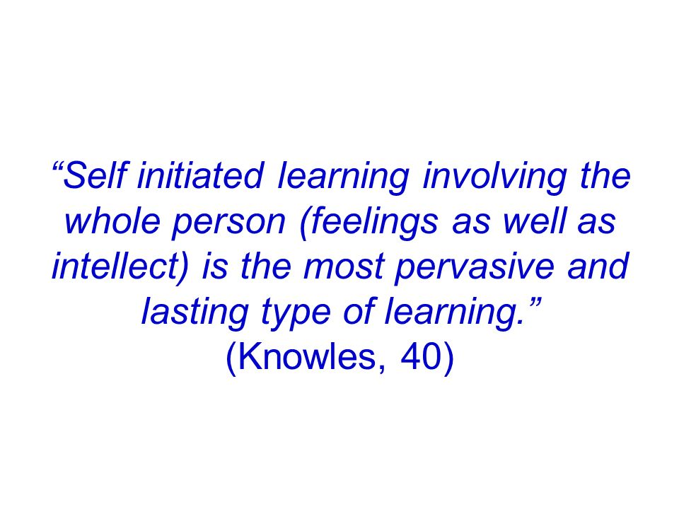 Self initiated learning involving the whole person (feelings as well as intellect) is the most pervasive and lasting type of learning. (Knowles, 40)