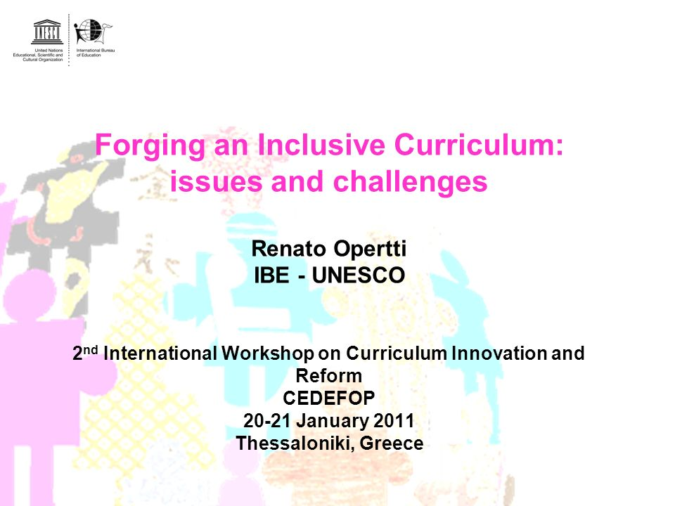 Forging an Inclusive Curriculum: issues and challenges Renato Opertti IBE - UNESCO 2 nd International Workshop on Curriculum Innovation and Reform CED