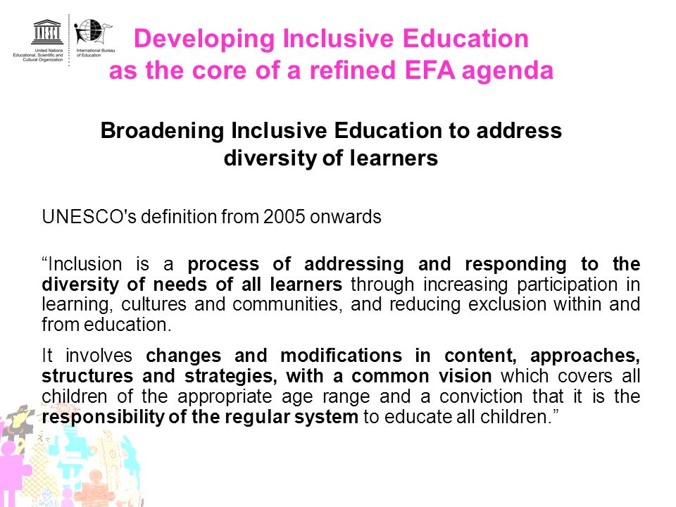 Developing Inclusive Education as the core of a refined EFA agenda Broadening Inclusive Education to address diversity of learners UNESCO's definition
