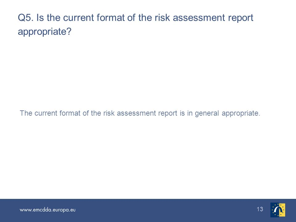 13 Q5. Is the current format of the risk assessment report appropriate? The current format of the risk assessment report is in general appropriate.