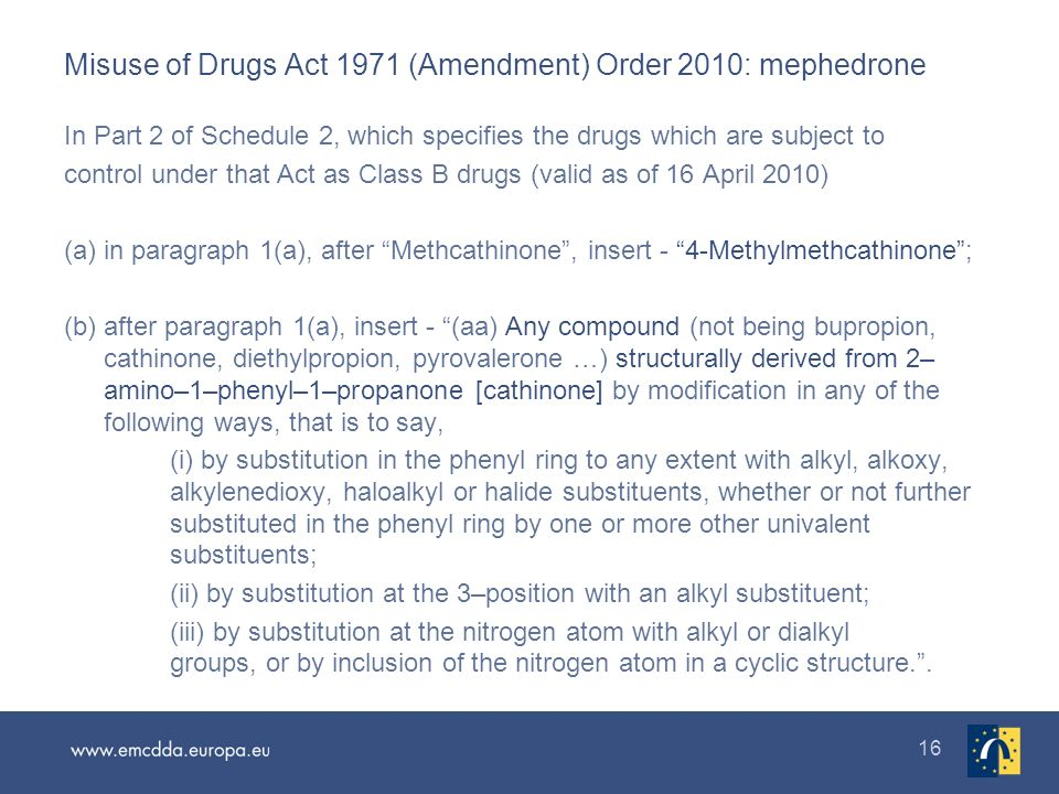 16 Misuse of Drugs Act 1971 (Amendment) Order 2010: mephedrone In Part 2 of Schedule 2, which specifies the drugs which are subject to control under that Act as Class B drugs (valid as of 16 April 2010) (a) in paragraph 1(a), after Methcathinone, insert - 4-Methylmethcathinone; (b) after paragraph 1(a), insert - (aa) Any compound (not being bupropion, cathinone, diethylpropion, pyrovalerone …) structurally derived from 2– amino–1–phenyl–1–propanone [cathinone] by modification in any of the following ways, that is to say, (i) by substitution in the phenyl ring to any extent with alkyl, alkoxy, alkylenedioxy, haloalkyl or halide substituents, whether or not further substituted in the phenyl ring by one or more other univalent substituents; (ii) by substitution at the 3–position with an alkyl substituent; (iii) by substitution at the nitrogen atom with alkyl or dialkyl groups, or by inclusion of the nitrogen atom in a cyclic structure..