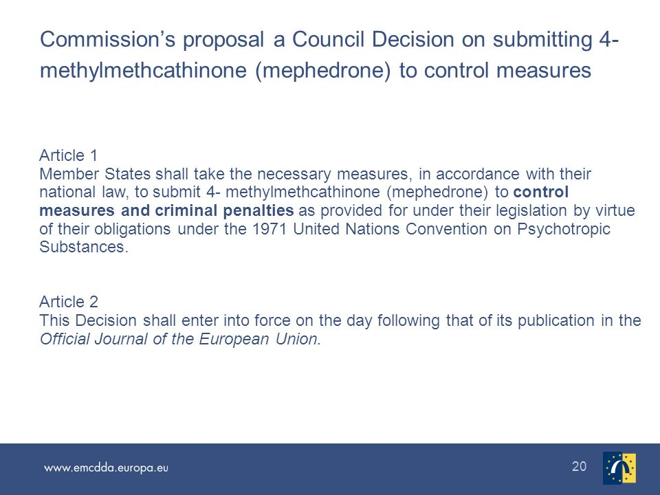 20 Commissions proposal a Council Decision on submitting 4- methylmethcathinone (mephedrone) to control measures Article 1 Member States shall take th