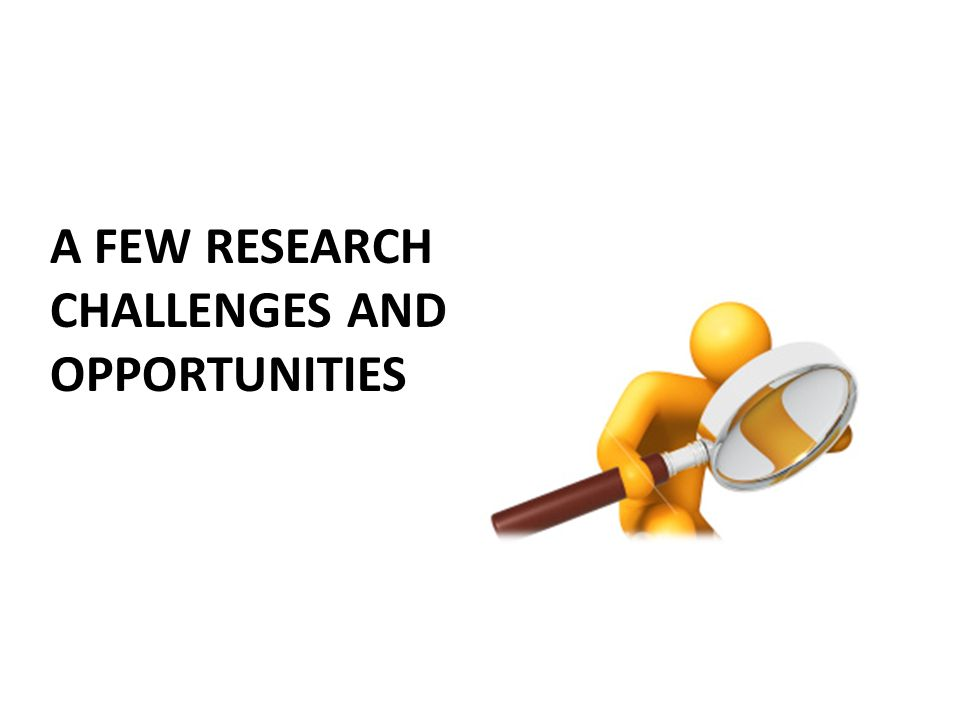 A FEW RESEARCH CHALLENGES AND OPPORTUNITIES