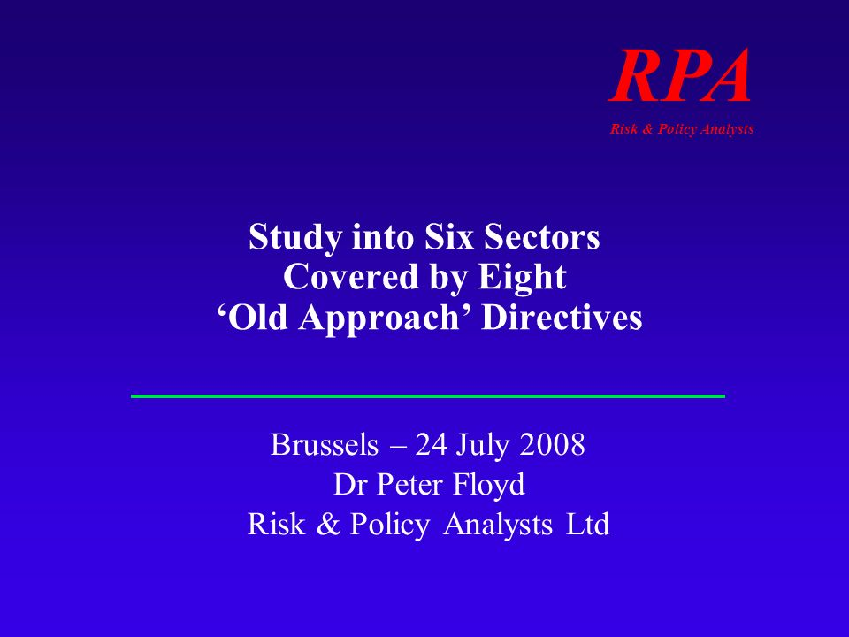 RPA Risk & Policy Analysts Study into Six Sectors Covered by Eight Old Approach Directives Brussels – 24 July 2008 Dr Peter Floyd Risk & Policy Analysts Ltd