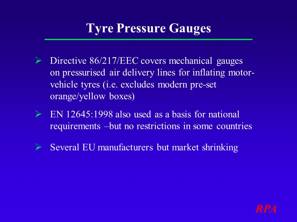 RPA Tyre Pressure Gauges Directive 86/217/EEC covers mechanical gauges on pressurised air delivery lines for inflating motor- vehicle tyres (i.e.