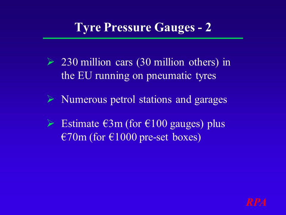 RPA Tyre Pressure Gauges - 2 230 million cars (30 million others) in the EU running on pneumatic tyres Numerous petrol stations and garages Estimate 3m (for 100 gauges) plus 70m (for 1000 pre-set boxes)